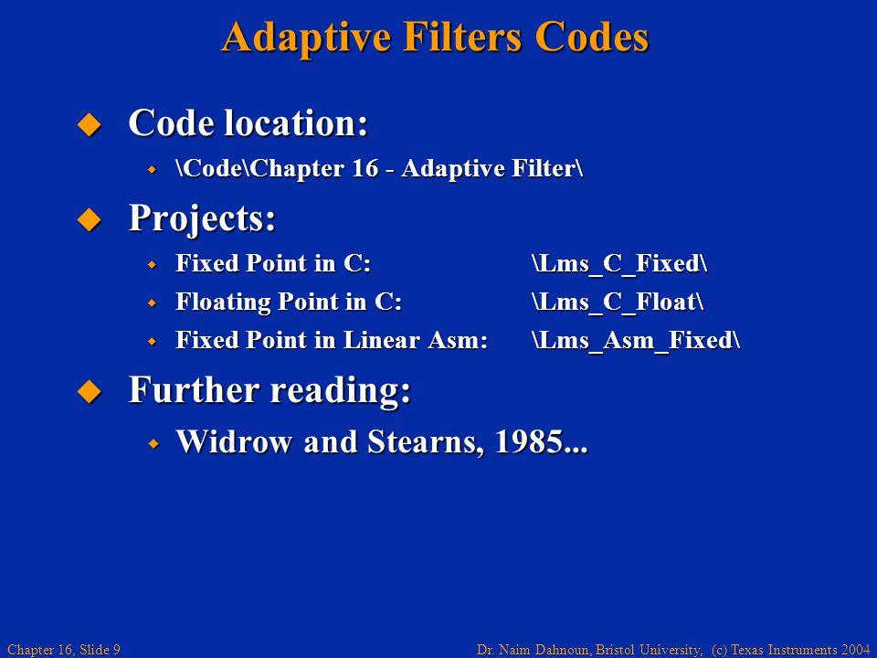 Dr. Naim Dahnoun, Bristol University, (c) Texas Instruments 2004 Chapter 16, Slide 9 Adaptive Filters Codes  Code location:  \Code\Chapter 16 - Adap