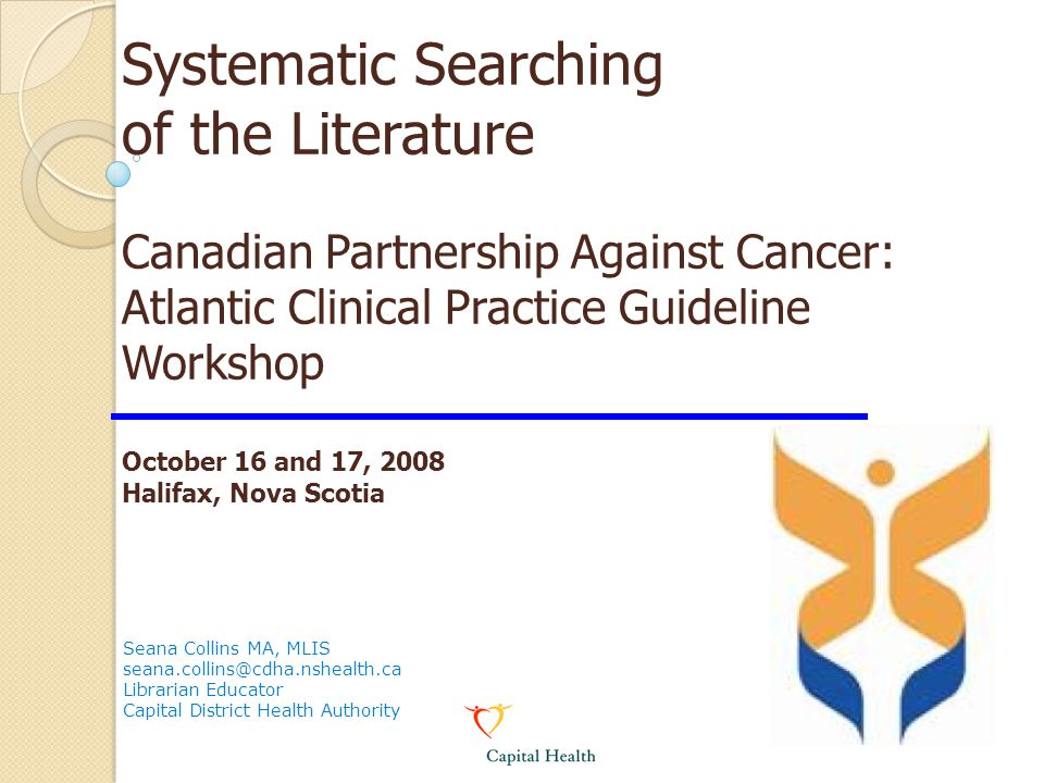 Systematic Searching of the Literature Canadian Partnership Against Cancer: Atlantic Clinical Practice Guideline Workshop October 16 and 17, 2008 Halifax, Nova Scotia Seana Collins MA, MLIS seana.collins@cdha.nshealth.ca Librarian Educator Capital District Health Authority