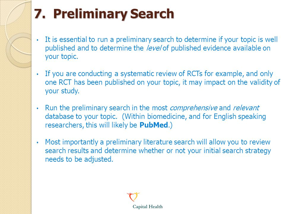 7. Preliminary Search It is essential to run a preliminary search to determine if your topic is well published and to determine the level of published