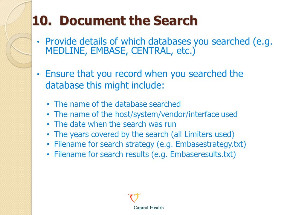 10. Document the Search Provide details of which databases you searched (e.g. MEDLINE, EMBASE, CENTRAL, etc.) Ensure that you record when you searched
