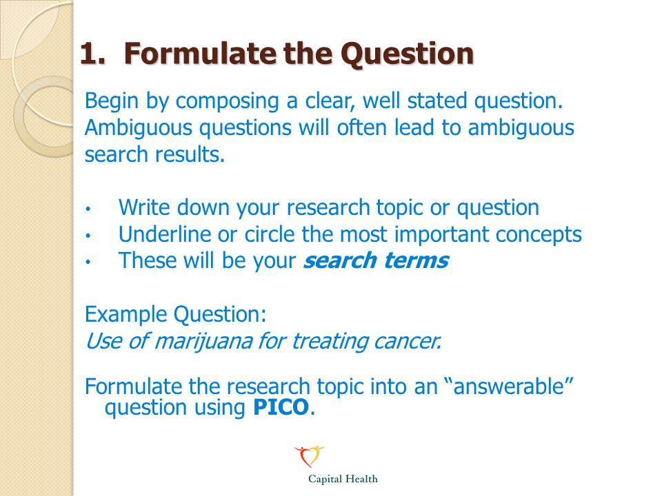 1. Formulate the Question Begin by composing a clear, well stated question. Ambiguous questions will often lead to ambiguous search results. Write dow