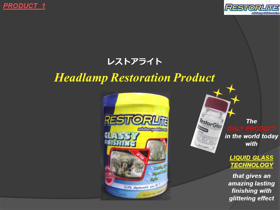 レストアライト Headlamp Restoration Product PRODUCT 1 The ONLY PRODUCT in the world today with LIQUID GLASS TECHNOLOGY that gives an amazing lasting finishing with glittering effect
