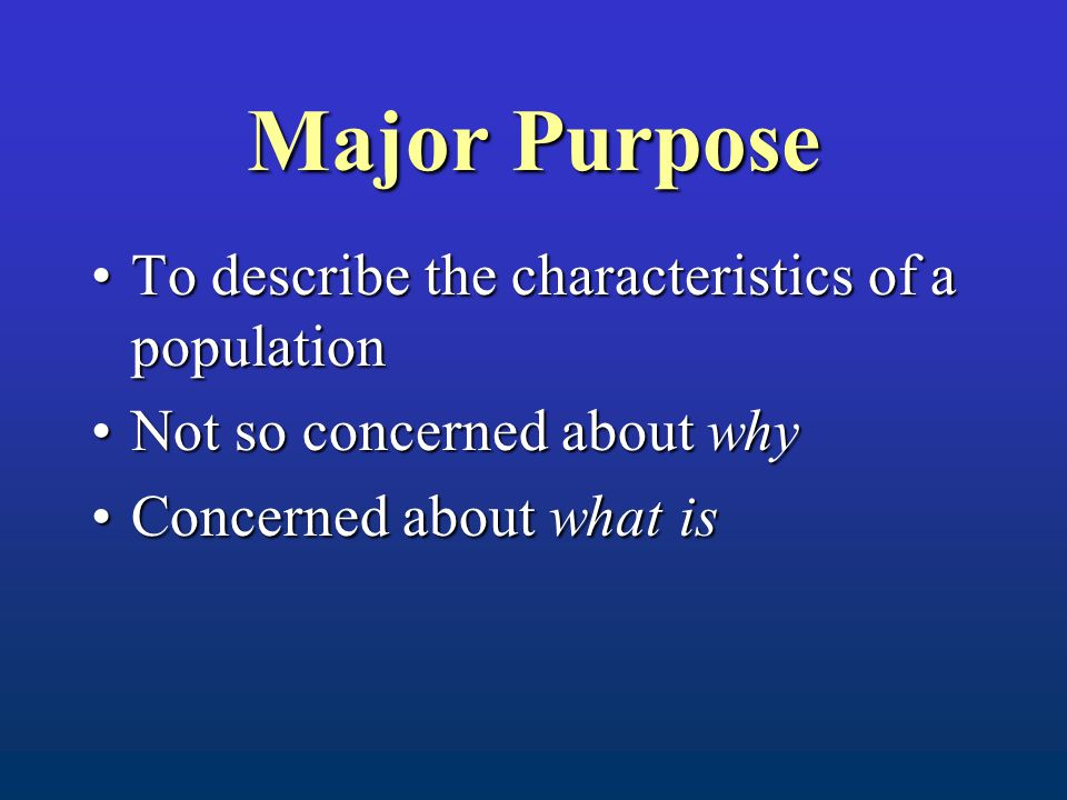 Major Purpose To describe the characteristics of a populationTo describe the characteristics of a population Not so concerned about whyNot so concerned about why Concerned about what isConcerned about what is