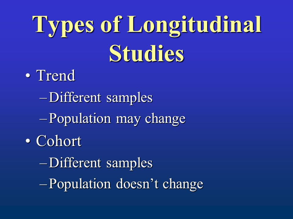 Types of Longitudinal Studies TrendTrend –Different samples –Population may change CohortCohort –Different samples –Population doesn't change