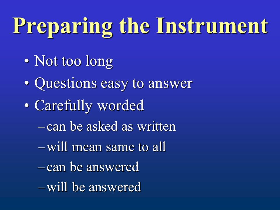 Preparing the Instrument Not too longNot too long Questions easy to answerQuestions easy to answer Carefully wordedCarefully worded –can be asked as written –will mean same to all –can be answered –will be answered