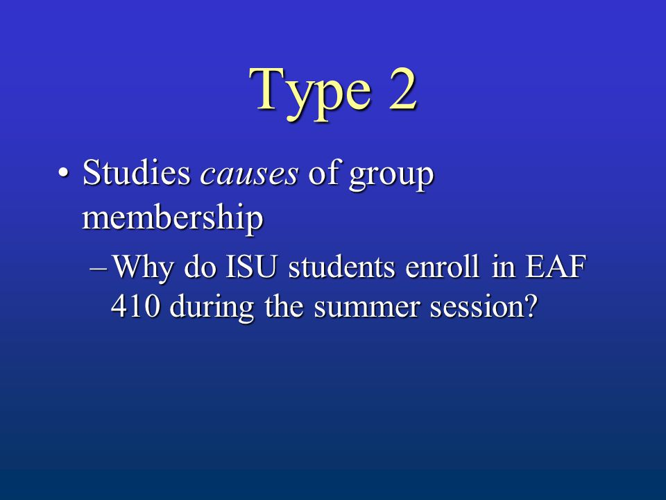 Type 2 Studies causes of group membershipStudies causes of group membership –Why do ISU students enroll in EAF 410 during the summer session