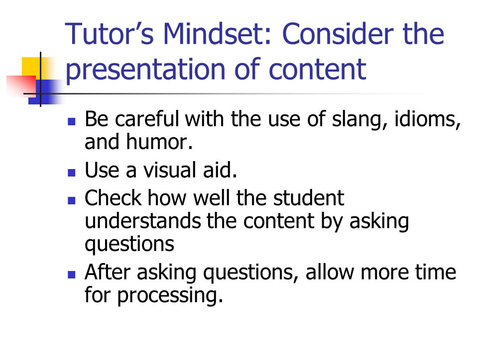 Other suggestions: Remember that learning a language is a process Be aware of how to use the learning style of the learner in a tutoring session