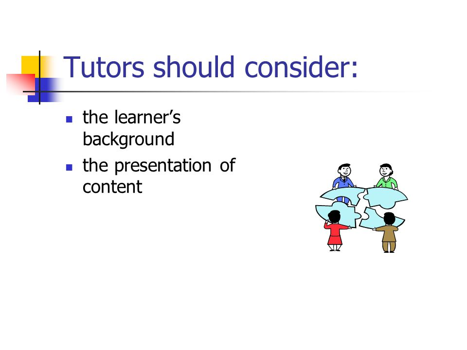 Tutors should consider: the learner's background the presentation of content