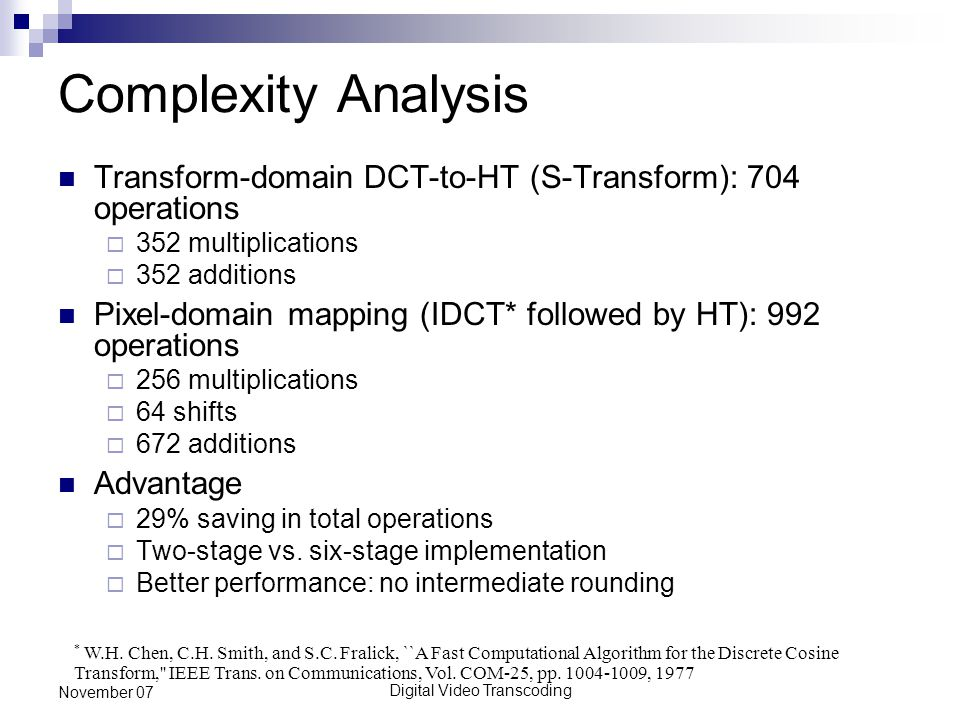 Digital Video Transcoding November 07 Complexity Analysis Transform-domain DCT-to-HT (S-Transform): 704 operations  352 multiplications  352 additions Pixel-domain mapping (IDCT* followed by HT): 992 operations  256 multiplications  64 shifts  672 additions Advantage  29% saving in total operations  Two-stage vs.