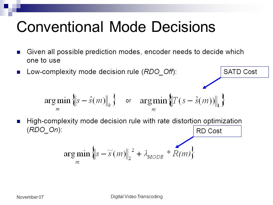 Digital Video Transcoding November 07 Conventional Mode Decisions Given all possible prediction modes, encoder needs to decide which one to use Low-complexity mode decision rule (RDO_Off): or High-complexity mode decision rule with rate distortion optimization (RDO_On): SATD CostRD Cost