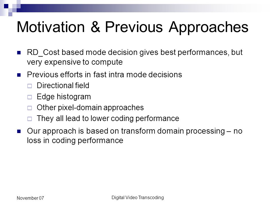 Digital Video Transcoding November 07 Motivation & Previous Approaches RD_Cost based mode decision gives best performances, but very expensive to compute Previous efforts in fast intra mode decisions  Directional field  Edge histogram  Other pixel-domain approaches  They all lead to lower coding performance Our approach is based on transform domain processing – no loss in coding performance