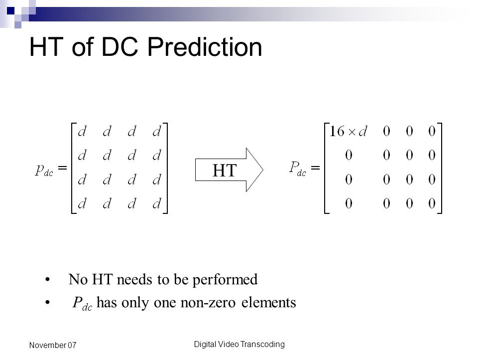Digital Video Transcoding November 07 HT of DC Prediction HT No HT needs to be performed P dc has only one non-zero elements