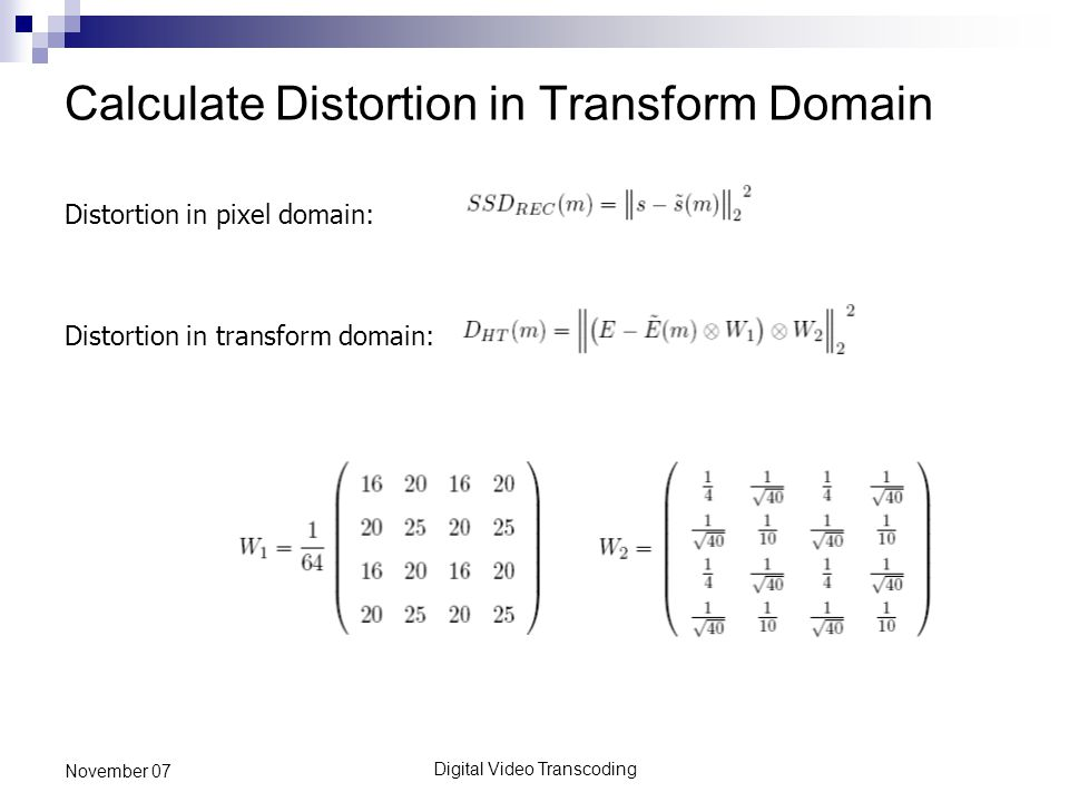 Digital Video Transcoding November 07 Calculate Distortion in Transform Domain Distortion in pixel domain: Distortion in transform domain: