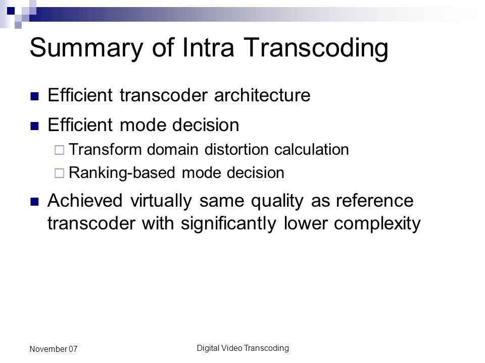Digital Video Transcoding November 07 Summary of Intra Transcoding Efficient transcoder architecture Efficient mode decision  Transform domain distortion calculation  Ranking-based mode decision Achieved virtually same quality as reference transcoder with significantly lower complexity