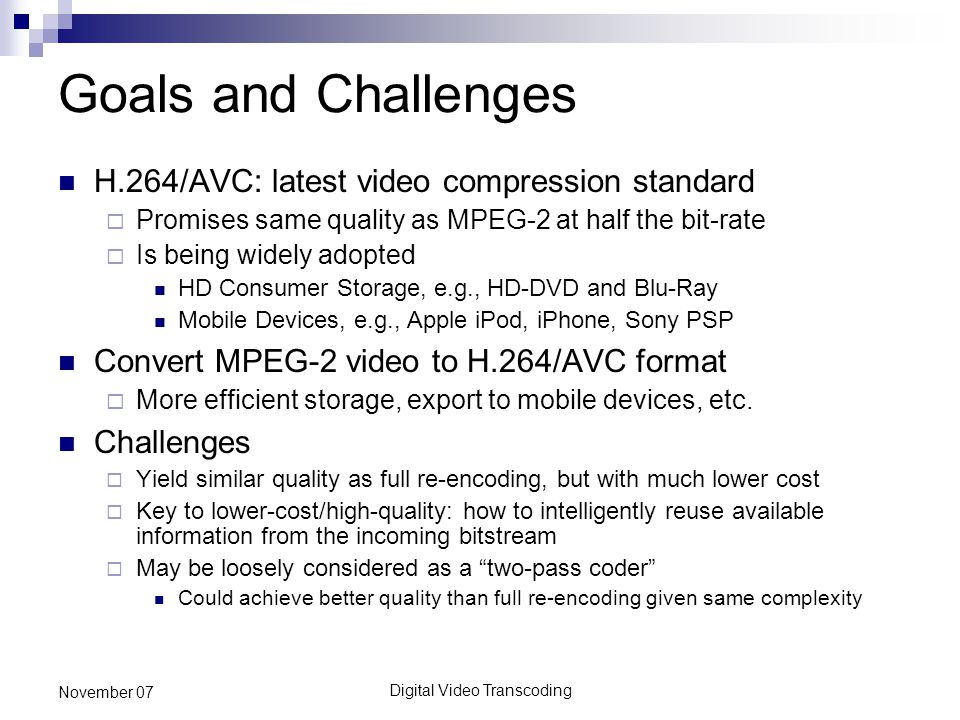 Digital Video Transcoding November 07 Goals and Challenges H.264/AVC: latest video compression standard  Promises same quality as MPEG-2 at half the bit-rate  Is being widely adopted HD Consumer Storage, e.g., HD-DVD and Blu-Ray Mobile Devices, e.g., Apple iPod, iPhone, Sony PSP Convert MPEG-2 video to H.264/AVC format  More efficient storage, export to mobile devices, etc.