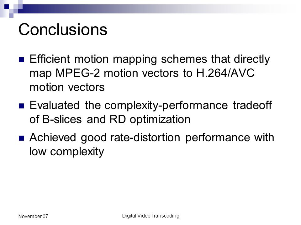 Digital Video Transcoding November 07 Conclusions Efficient motion mapping schemes that directly map MPEG-2 motion vectors to H.264/AVC motion vectors Evaluated the complexity-performance tradeoff of B-slices and RD optimization Achieved good rate-distortion performance with low complexity