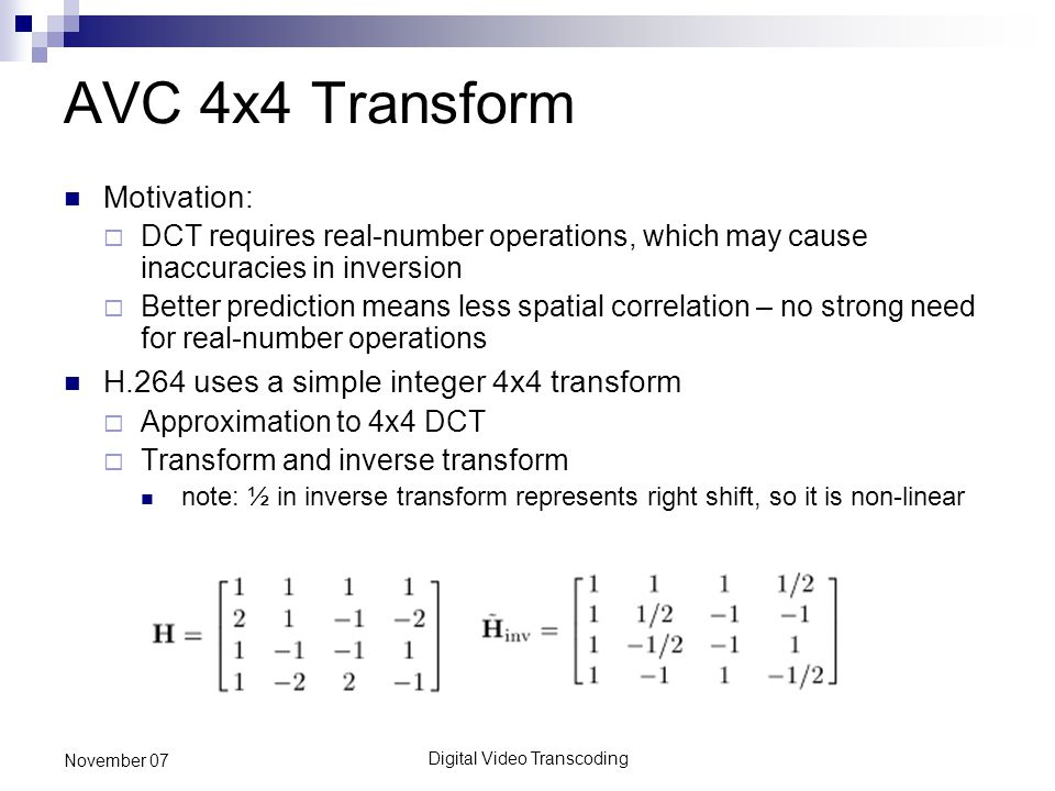 Digital Video Transcoding November 07 AVC 4x4 Transform Motivation:  DCT requires real-number operations, which may cause inaccuracies in inversion  Better prediction means less spatial correlation – no strong need for real-number operations H.264 uses a simple integer 4x4 transform  Approximation to 4x4 DCT  Transform and inverse transform note: ½ in inverse transform represents right shift, so it is non-linear