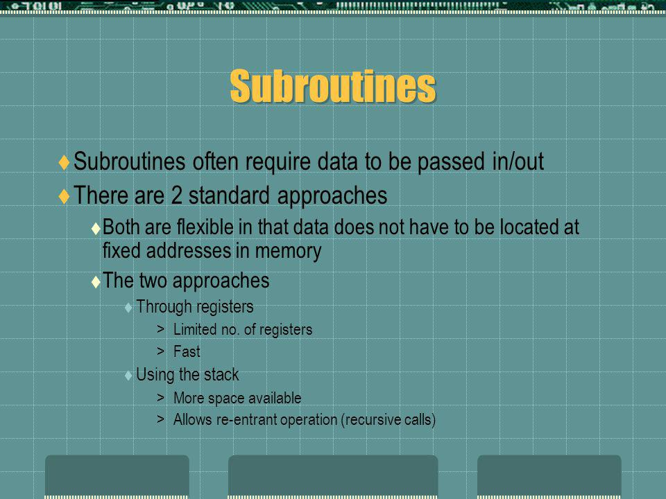 Subroutines  Subroutines often require data to be passed in/out  There are 2 standard approaches  Both are flexible in that data does not have to be located at fixed addresses in memory  The two approaches  Through registers >Limited no.