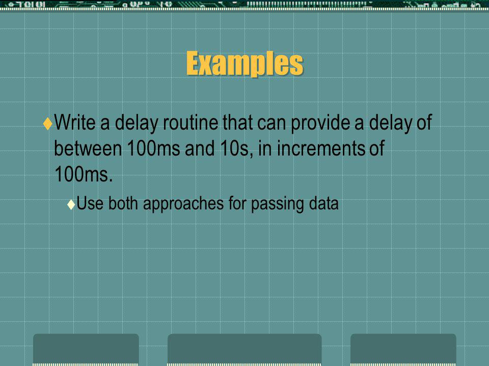 Examples  Write a delay routine that can provide a delay of between 100ms and 10s, in increments of 100ms.