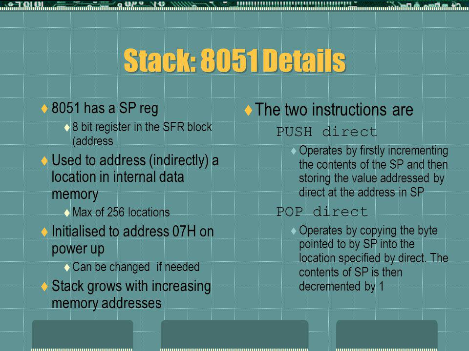 Stack: 8051 Details  8051 has a SP reg  8 bit register in the SFR block (address  Used to address (indirectly) a location in internal data memory  Max of 256 locations  Initialised to address 07H on power up  Can be changed if needed  Stack grows with increasing memory addresses  The two instructions are PUSH direct  Operates by firstly incrementing the contents of the SP and then storing the value addressed by direct at the address in SP POP direct  Operates by copying the byte pointed to by SP into the location specified by direct.