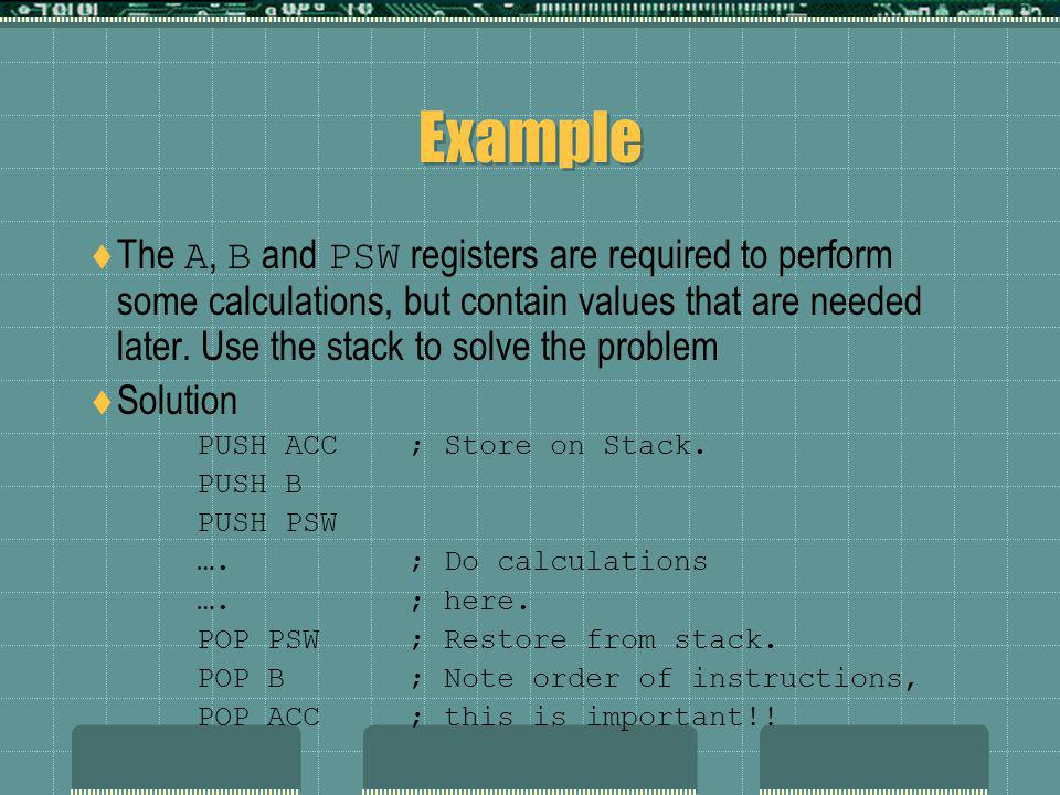 Example  The A, B and PSW registers are required to perform some calculations, but contain values that are needed later.
