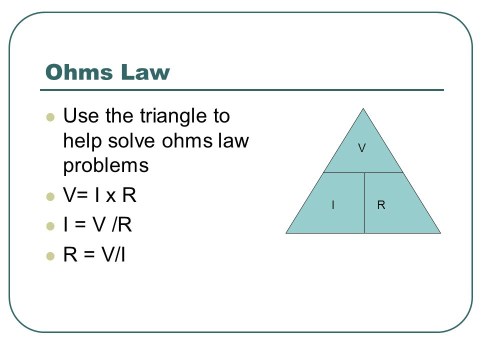Ohms Law Use the triangle to help solve ohms law problems V= I x R I = V /R R = V/I V IR