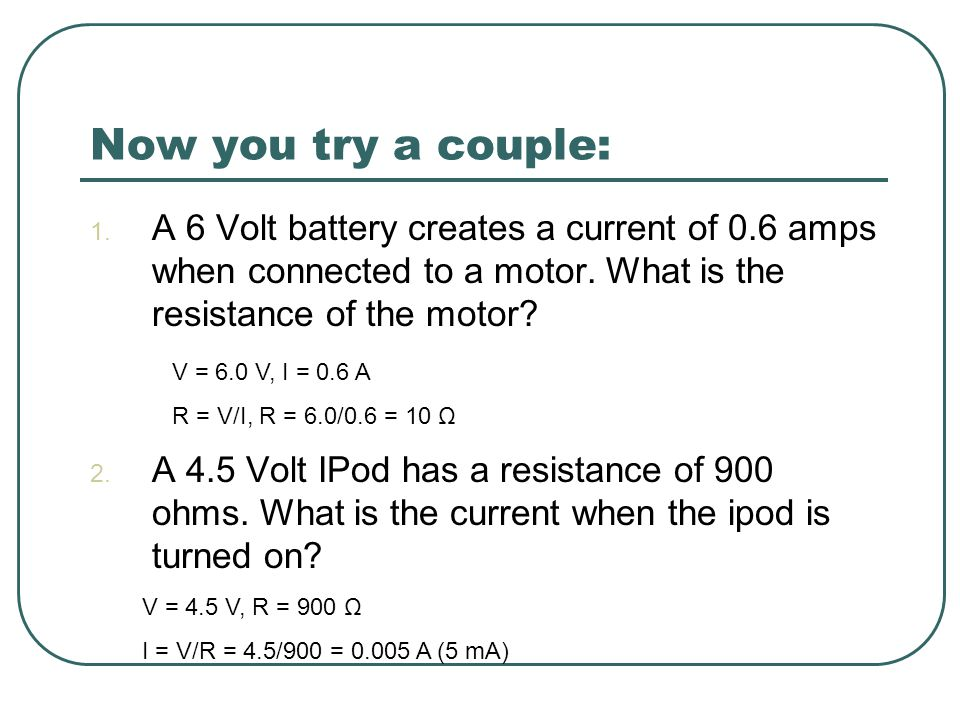 Now you try a couple: 1. A 6 Volt battery creates a current of 0.6 amps when connected to a motor. What is the resistance of the motor? 2. A 4.5 Volt