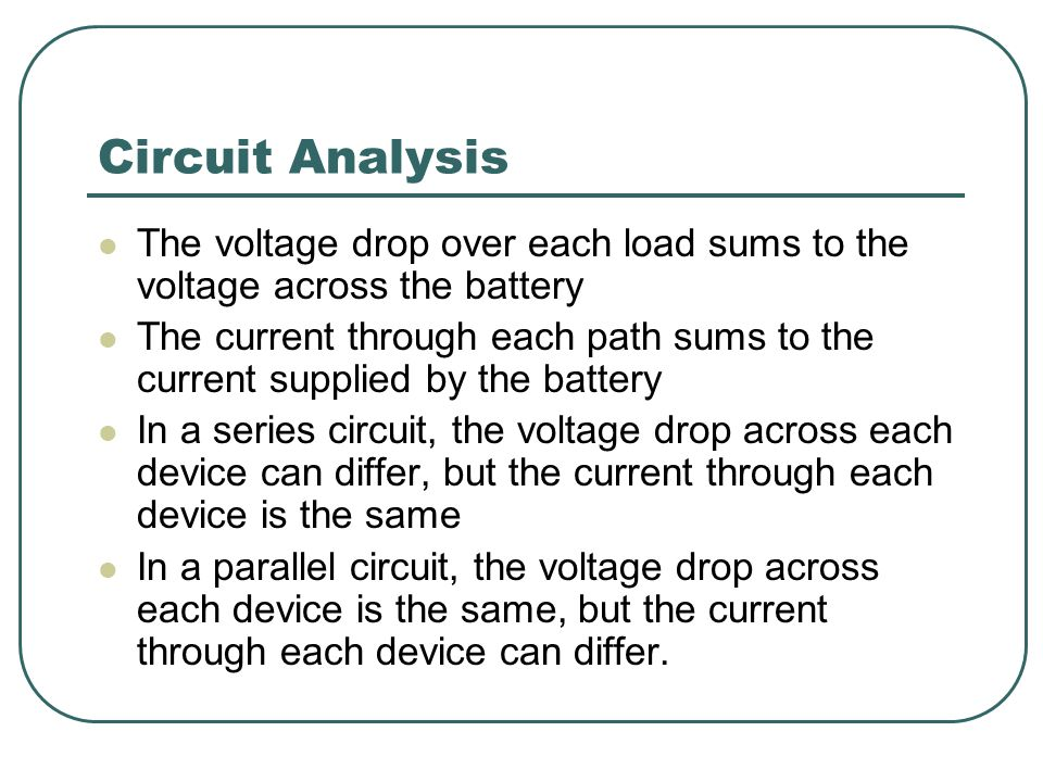Circuit Analysis The voltage drop over each load sums to the voltage across the battery The current through each path sums to the current supplied by the battery In a series circuit, the voltage drop across each device can differ, but the current through each device is the same In a parallel circuit, the voltage drop across each device is the same, but the current through each device can differ.