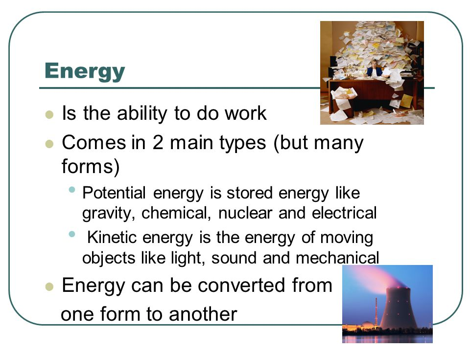 Energy Is the ability to do work Comes in 2 main types (but many forms) Potential energy is stored energy like gravity, chemical, nuclear and electric