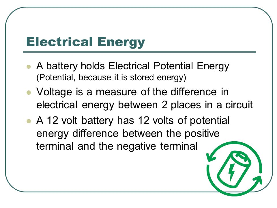 Electrical Energy A battery holds Electrical Potential Energy (Potential, because it is stored energy) Voltage is a measure of the difference in electrical energy between 2 places in a circuit A 12 volt battery has 12 volts of potential energy difference between the positive terminal and the negative terminal