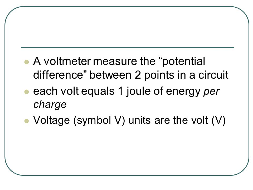 A voltmeter measure the potential difference between 2 points in a circuit each volt equals 1 joule of energy per charge Voltage (symbol V) units are the volt (V)