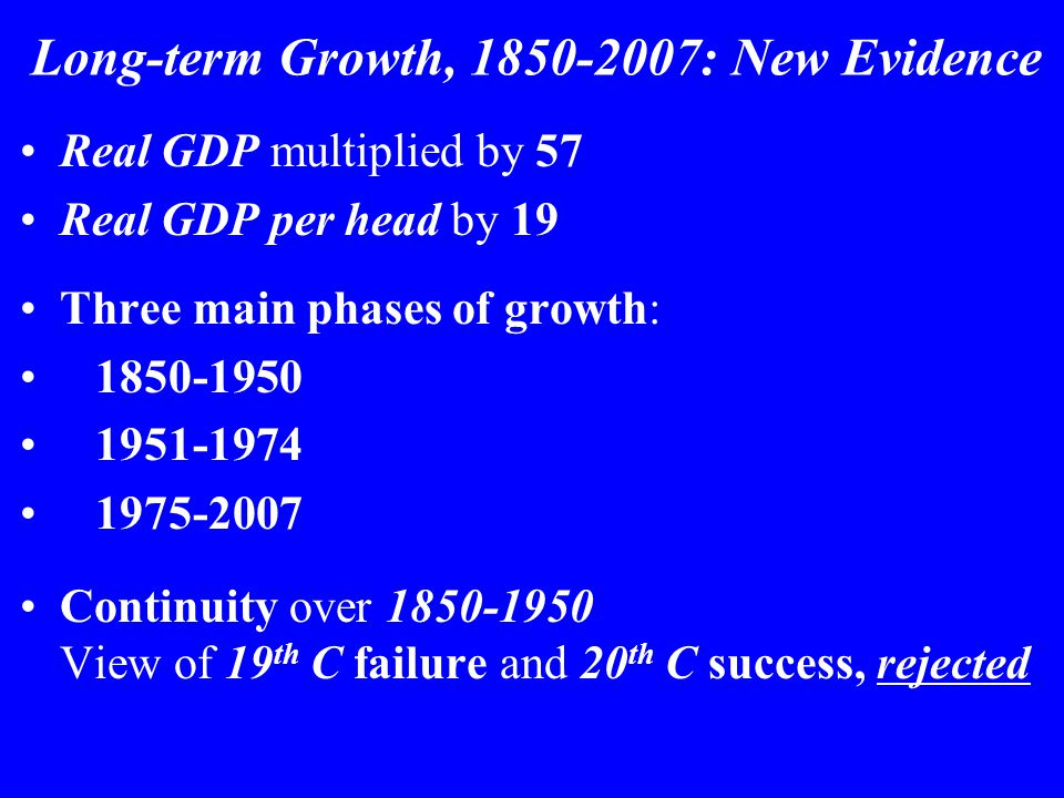 Long-term Growth, 1850-2007: New Evidence Real GDP multiplied by 57 Real GDP per head by 19 Three main phases of growth: 1850-1950 1951-1974 1975-2007 Continuity over 1850-1950 View of 19 th C failure and 20 th C success, rejected