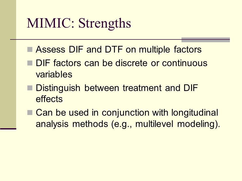 MIMIC: Strengths Assess DIF and DTF on multiple factors DIF factors can be discrete or continuous variables Distinguish between treatment and DIF effects Can be used in conjunction with longitudinal analysis methods (e.g., multilevel modeling).
