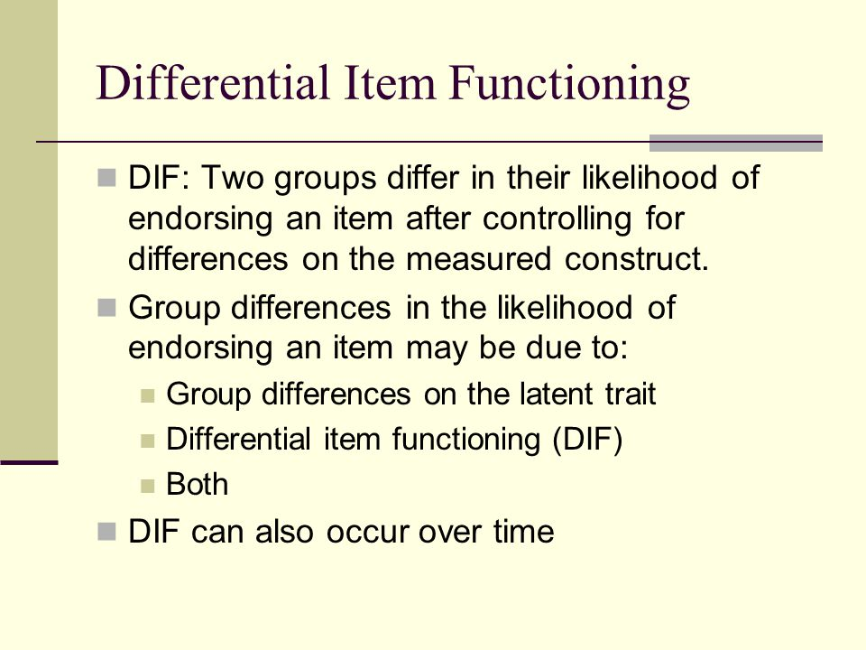 Differential Item Functioning DIF: Two groups differ in their likelihood of endorsing an item after controlling for differences on the measured constr