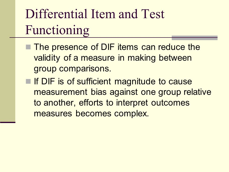 Differential Item and Test Functioning The presence of DIF items can reduce the validity of a measure in making between group comparisons. If DIF is o