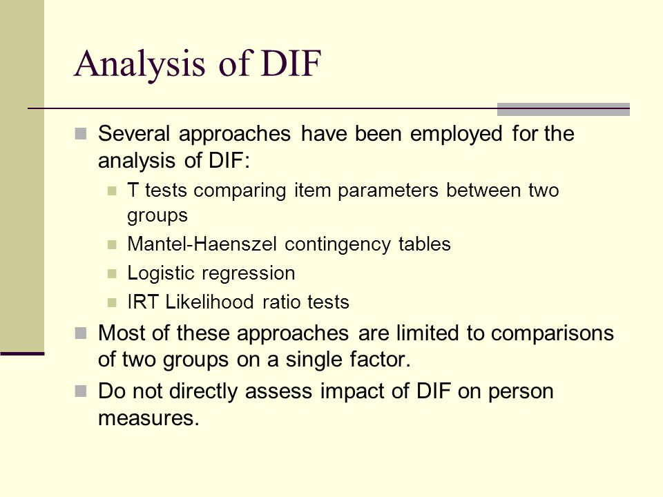 Analysis of DIF Several approaches have been employed for the analysis of DIF: T tests comparing item parameters between two groups Mantel-Haenszel contingency tables Logistic regression IRT Likelihood ratio tests Most of these approaches are limited to comparisons of two groups on a single factor.