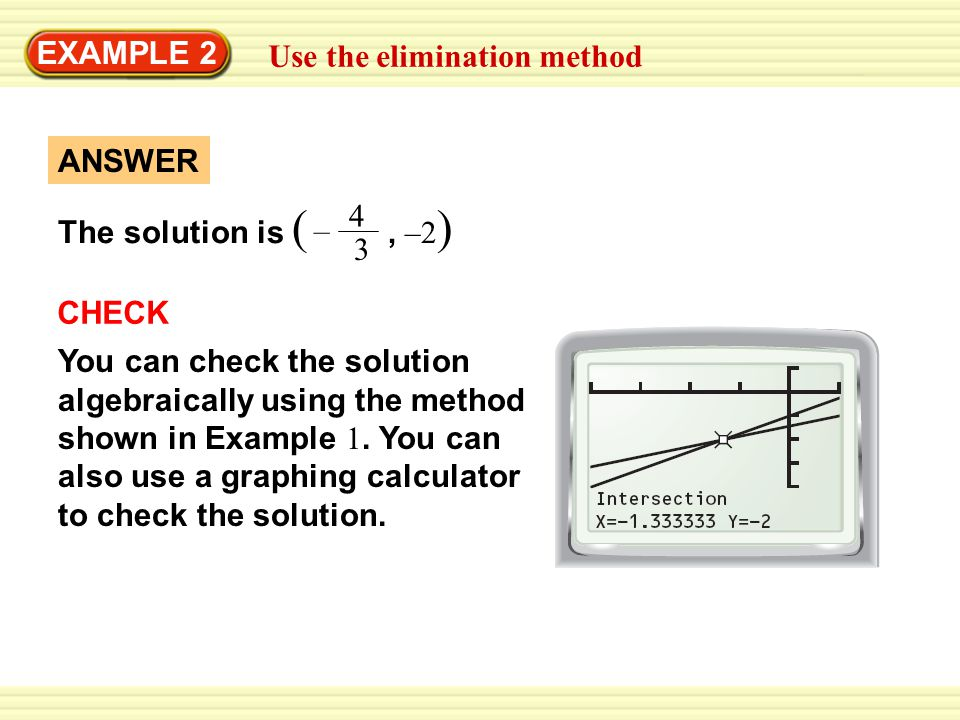 EXAMPLE 2 Use the elimination method The solution is (, –2 ) 4 3 – ANSWER CHECK You can check the solution algebraically using the method shown in Exa