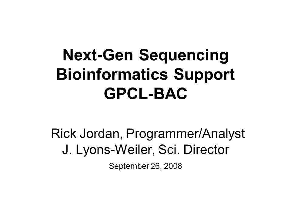 Next-Gen Sequencing Bioinformatics Support GPCL-BAC Rick Jordan, Programmer/Analyst J.