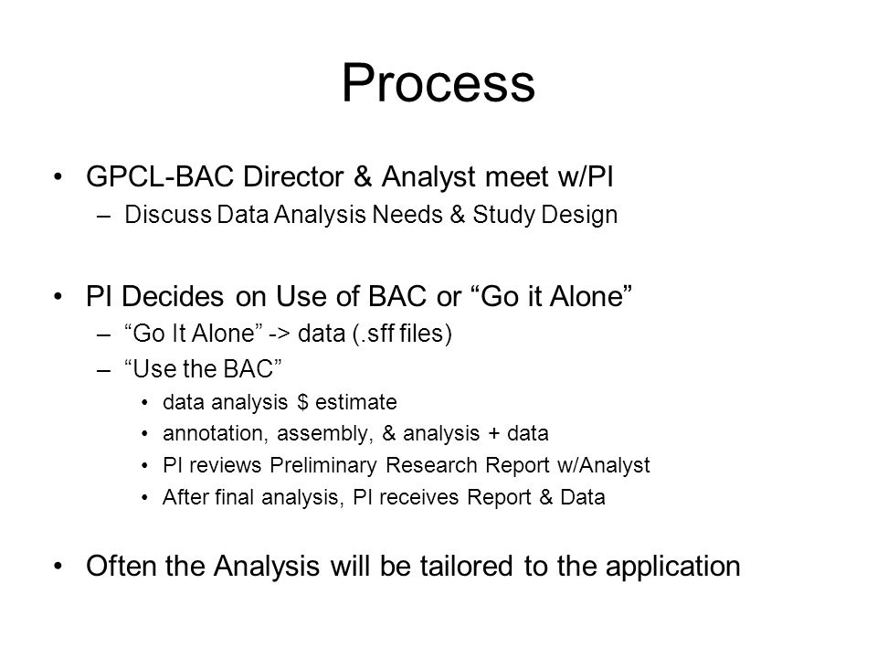 Process GPCL-BAC Director & Analyst meet w/PI –Discuss Data Analysis Needs & Study Design PI Decides on Use of BAC or Go it Alone – Go It Alone -> data (.sff files) – Use the BAC data analysis $ estimate annotation, assembly, & analysis + data PI reviews Preliminary Research Report w/Analyst After final analysis, PI receives Report & Data Often the Analysis will be tailored to the application