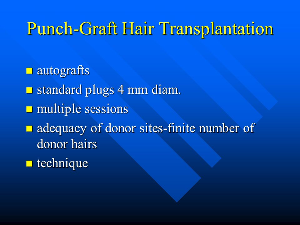 Punch-Graft Hair Transplantation n autografts n standard plugs 4 mm diam. n multiple sessions n adequacy of donor sites-finite number of donor hairs n