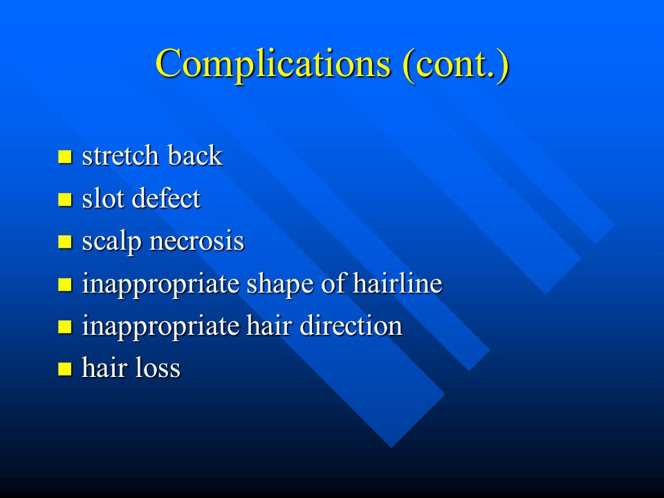 Complications (cont.) n stretch back n slot defect n scalp necrosis n inappropriate shape of hairline n inappropriate hair direction n hair loss