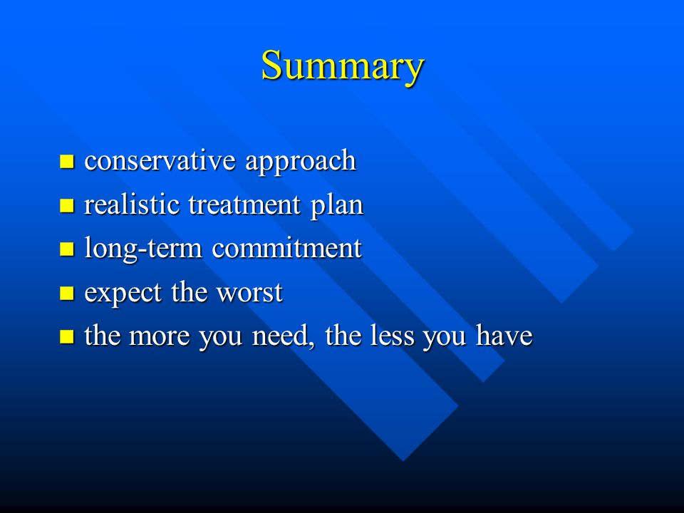 Summary n conservative approach n realistic treatment plan n long-term commitment n expect the worst n the more you need, the less you have