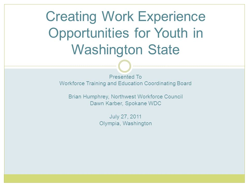 Creating Work Experience Opportunities for Youth in Washington State Presented To Workforce Training and Education Coordinating Board Brian Humphrey, Northwest Workforce Council Dawn Karber, Spokane WDC July 27, 2011 Olympia, Washington