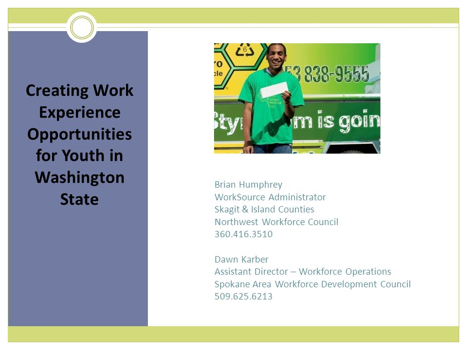 Brian Humphrey WorkSource Administrator Skagit & Island Counties Northwest Workforce Council 360.416.3510 Dawn Karber Assistant Director – Workforce Operations Spokane Area Workforce Development Council 509.625.6213 Creating Work Experience Opportunities for Youth in Washington State