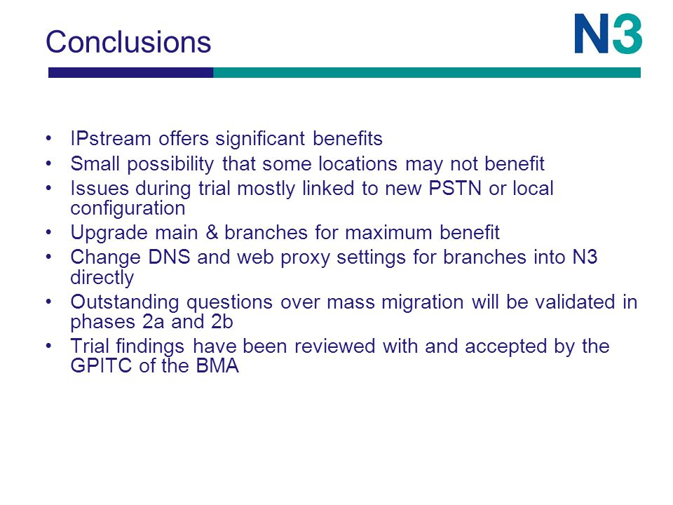 Conclusions IPstream offers significant benefits Small possibility that some locations may not benefit Issues during trial mostly linked to new PSTN or local configuration Upgrade main & branches for maximum benefit Change DNS and web proxy settings for branches into N3 directly Outstanding questions over mass migration will be validated in phases 2a and 2b Trial findings have been reviewed with and accepted by the GPITC of the BMA