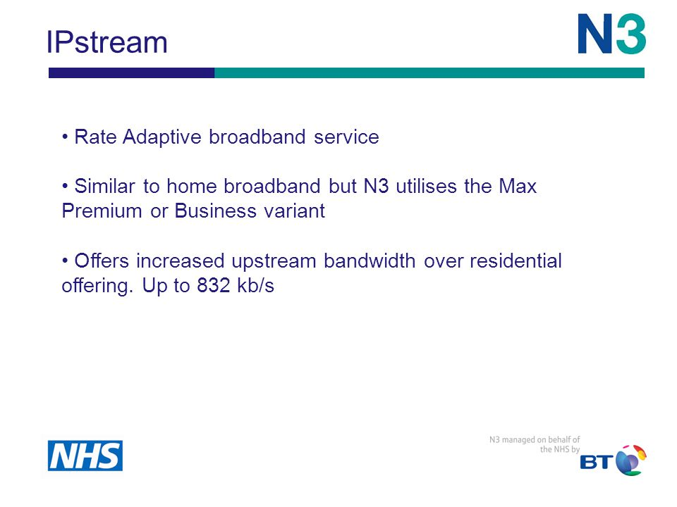 IPstream Rate Adaptive broadband service Similar to home broadband but N3 utilises the Max Premium or Business variant Offers increased upstream bandwidth over residential offering.