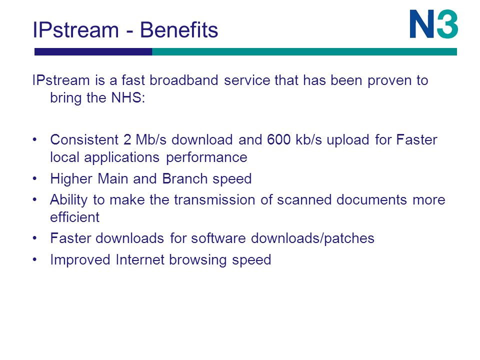 IPstream - Benefits IPstream is a fast broadband service that has been proven to bring the NHS: Consistent 2 Mb/s download and 600 kb/s upload for Faster local applications performance Higher Main and Branch speed Ability to make the transmission of scanned documents more efficient Faster downloads for software downloads/patches Improved Internet browsing speed