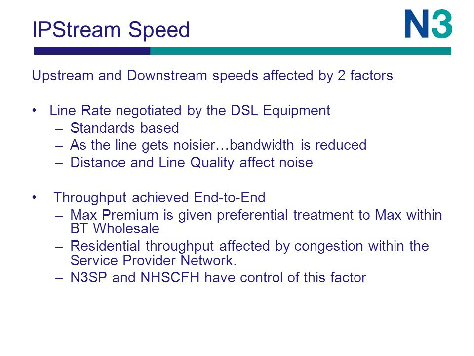 IPStream Speed Upstream and Downstream speeds affected by 2 factors Line Rate negotiated by the DSL Equipment –Standards based –As the line gets noisier…bandwidth is reduced –Distance and Line Quality affect noise Throughput achieved End-to-End –Max Premium is given preferential treatment to Max within BT Wholesale –Residential throughput affected by congestion within the Service Provider Network.