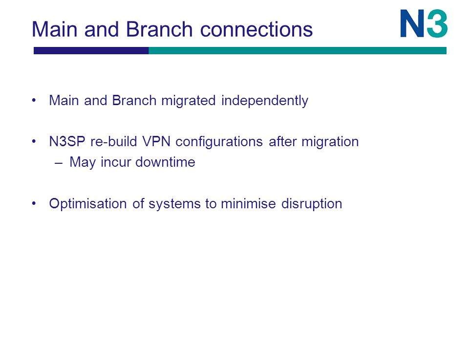 Main and Branch connections Main and Branch migrated independently N3SP re-build VPN configurations after migration –May incur downtime Optimisation of systems to minimise disruption