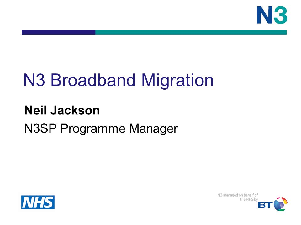 N3 Broadband Migration Neil Jackson N3SP Programme Manager